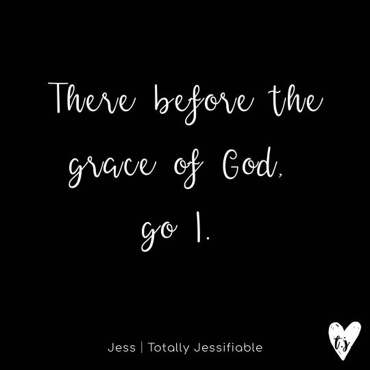 There before the grace of God, go I.